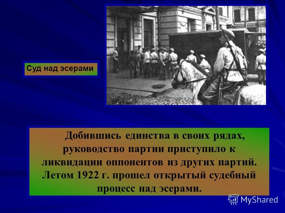Добившись единства в своих рядах, руководство партии приступило к ликвидации оппонентов из других партий. Летом 1922 г. прошел открытый судебный процесс над эсерами. Суд над эсерами