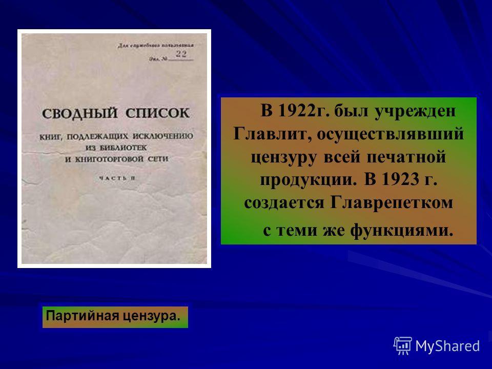 В 1922 г. был учрежден Главлит, осуществлявший цензуру всей печатной продукции. В 1923 г. создается Главрепетком с теми же функциями. Партийная цензура.