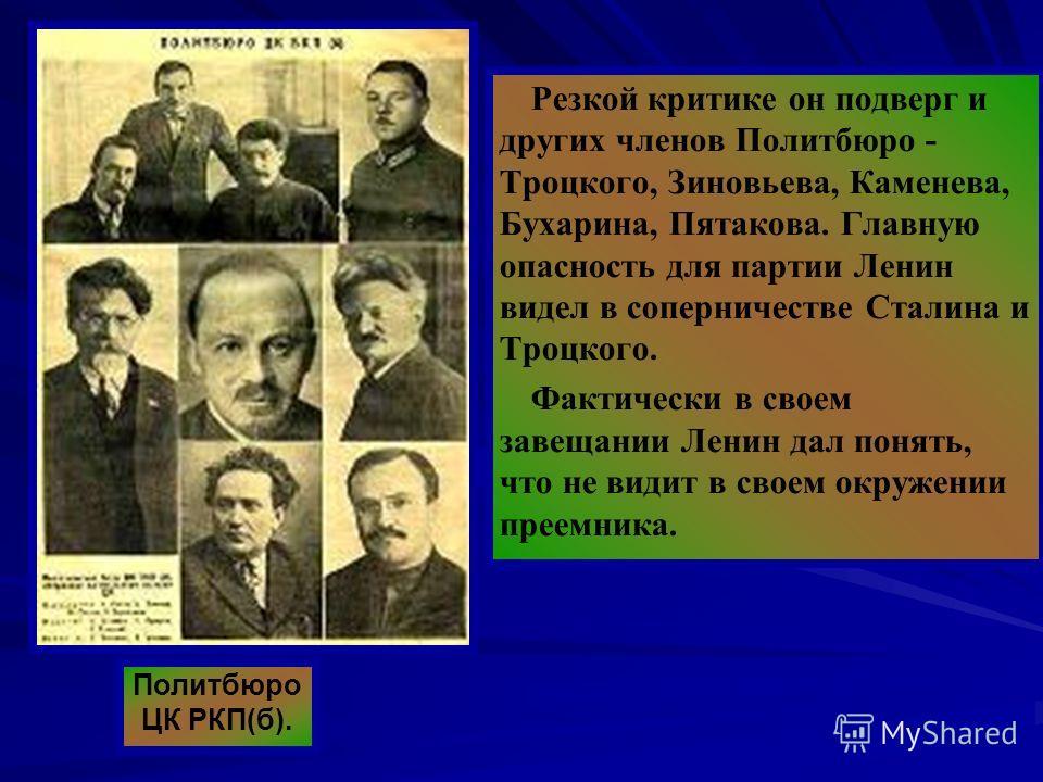 Резкой критике он подверг и других членов Политбюро - Троцкого, Зиновьева, Каменева, Бухарина, Пятакова. Главную опасность для партии Ленин видел в соперничестве Сталина и Троцкого. Фактически в своем завещании Ленин дал понять, что не видит в своем