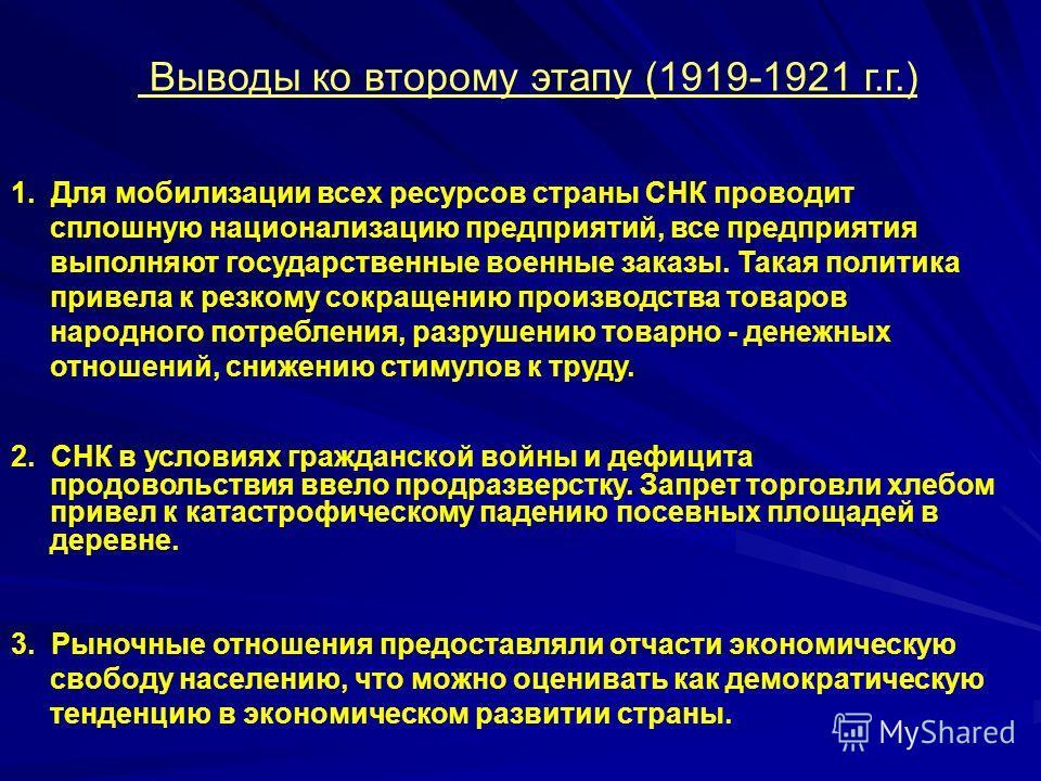 Выводы ко второму этапу (1919-1921 г.г.) 1. Для мобилизации всех ресурсов страны СНК проводит сплошную национализацию предприятий, все предприятия выполняют государственные военные заказы. Такая политика привела к резкому сокращению производства това
