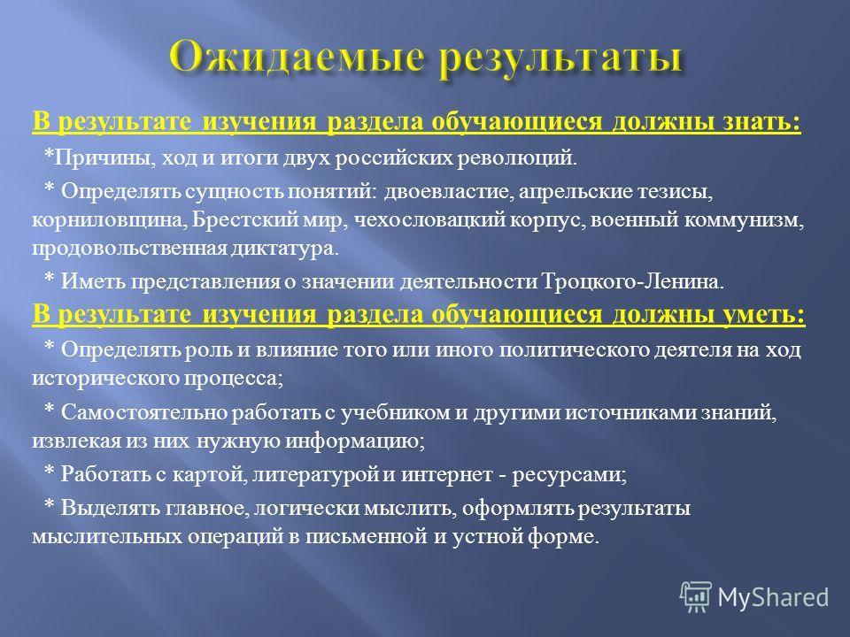 В результате изучения раздела обучающиеся должны знать: *Причины, ход и итоги двух российских революций. * Определять сущность понятий: двоевластие, апрельские тезисы, корниловщина, Брестский мир, чехословацкий корпус, военный коммунизм, продовольств
