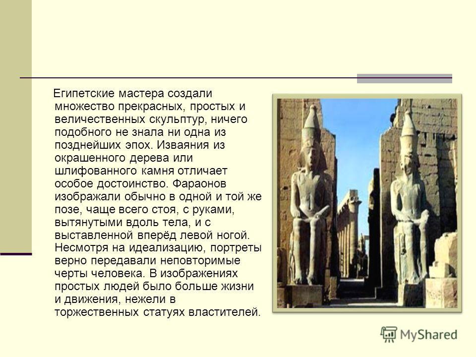 Египетские мастера создали множество прекрасных, простых и величественных скульптур, ничего подобного не знала ни одна из позднейших эпох. Изваяния из окрашенного дерева или шлифованного камня отличает особое достоинство. Фараонов изображали обычно в