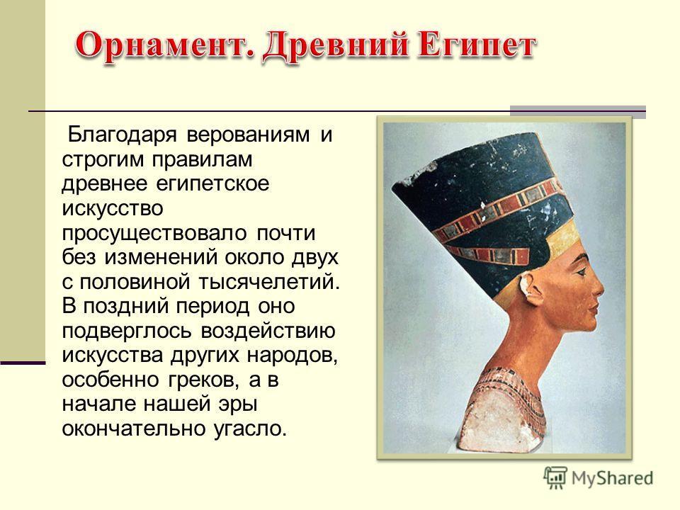 Благодаря верованиям и строгим правилам древнее египетское искусство просуществовало почти без изменений около двух с половиной тысячелетий. В поздний период оно подверглось воздействию искусства других народов, особенно греков, а в начале нашей эры