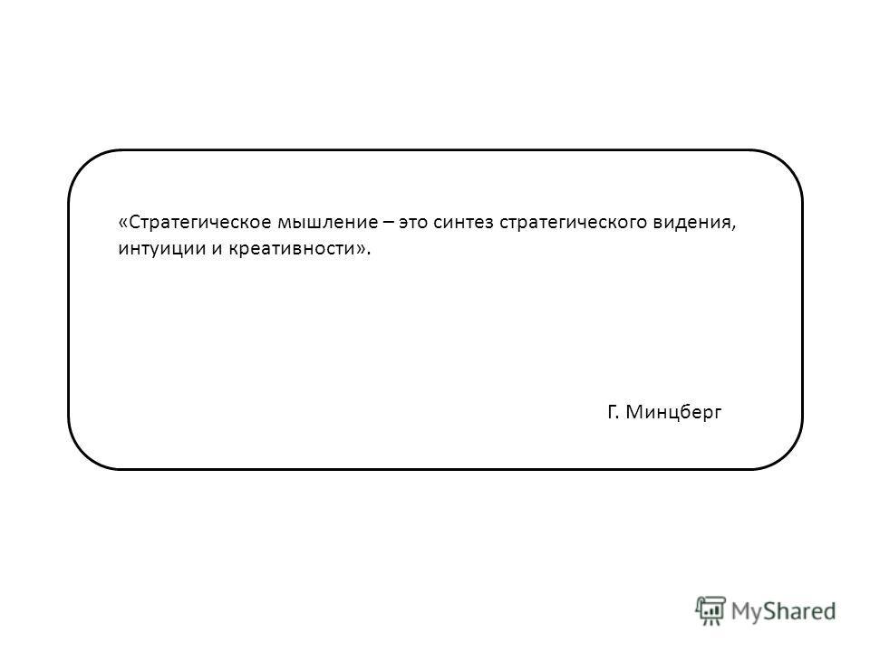 «Стратегическое мышление – это синтез стратегического видения, интуиции и креативности». Г. Минцберг