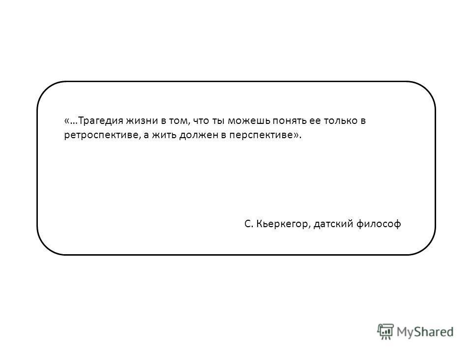 «…Трагедия жизни в том, что ты можешь понять ее только в ретроспективе, а жить должен в перспективе». С. Кьеркегор, датский философ