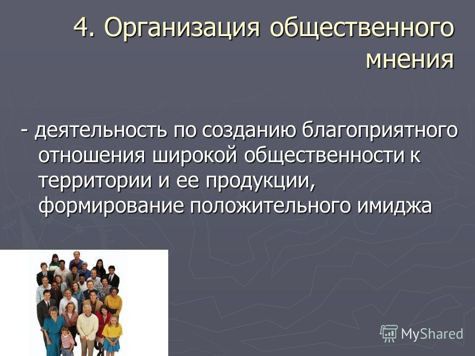 4. Организация общественного мнения - деятельность по созданию благоприятного отношения широкой общественности к территории и ее продукции, формирование положительного имиджа