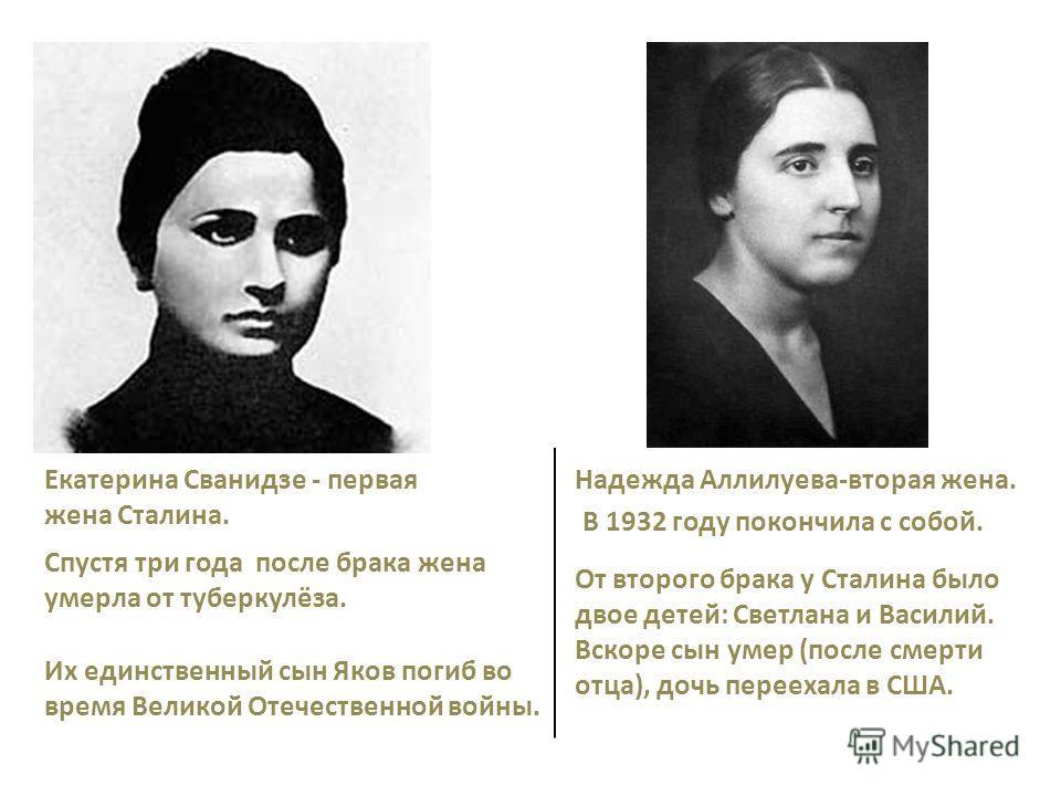 Екатерина Сванидзе - первая жена Сталина. Их единственный сын Яков погиб во время Великой Отечественной войны. Спустя три года после брака жена умерла от туберкулёза. Надежда Аллилуева-вторая жена. От второго брака у Сталина было двое детей: Светлана