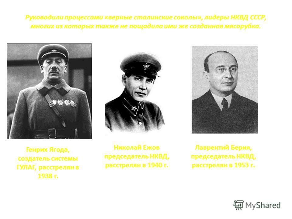 Руководили процессами «верные сталинские соколы», лидеры НКВД СССР, многих из которых также не пощадила ими же созданная мясорубка. Генрих Ягода, создатель системы ГУЛАГ, расстрелян в 1938 г. Николай Ежов председатель НКВД, расстрелян в 1940 г. Лавре