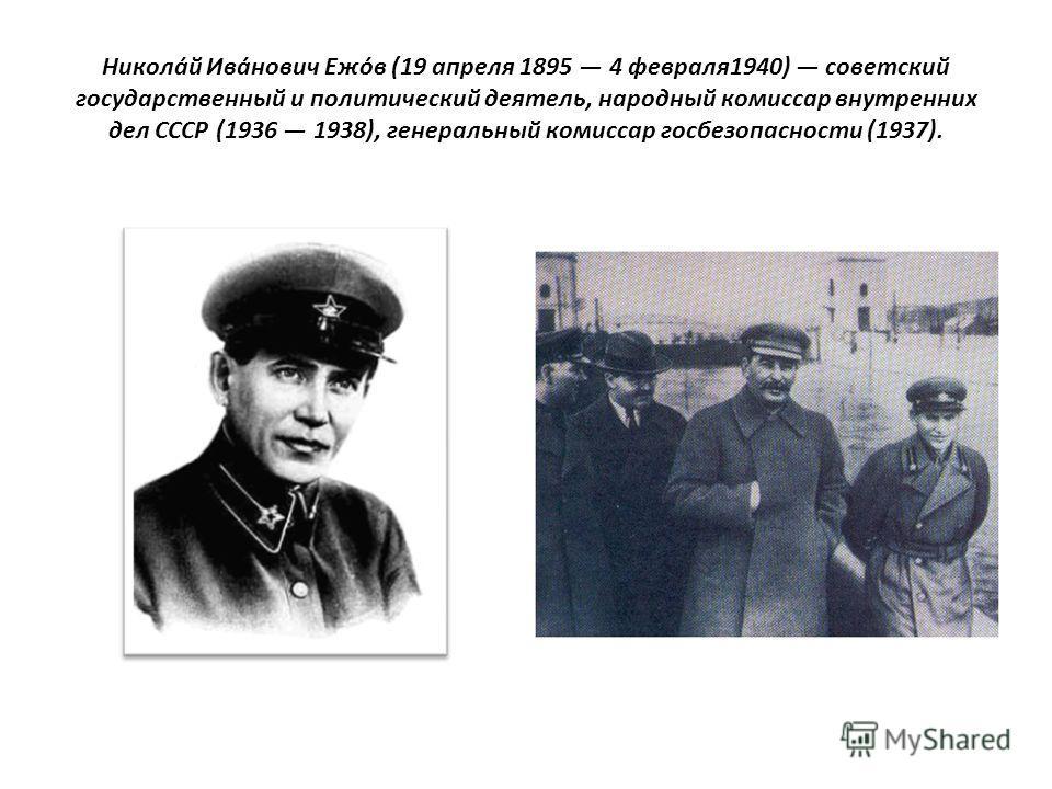 Никола́й Ива́нович Ежо́в (19 апреля 1895 4 февраля 1940) советский государственный и политический деятель, народный комиссар внутренних дел СССР (1936 1938), генеральный комиссар госбезопасности (1937).