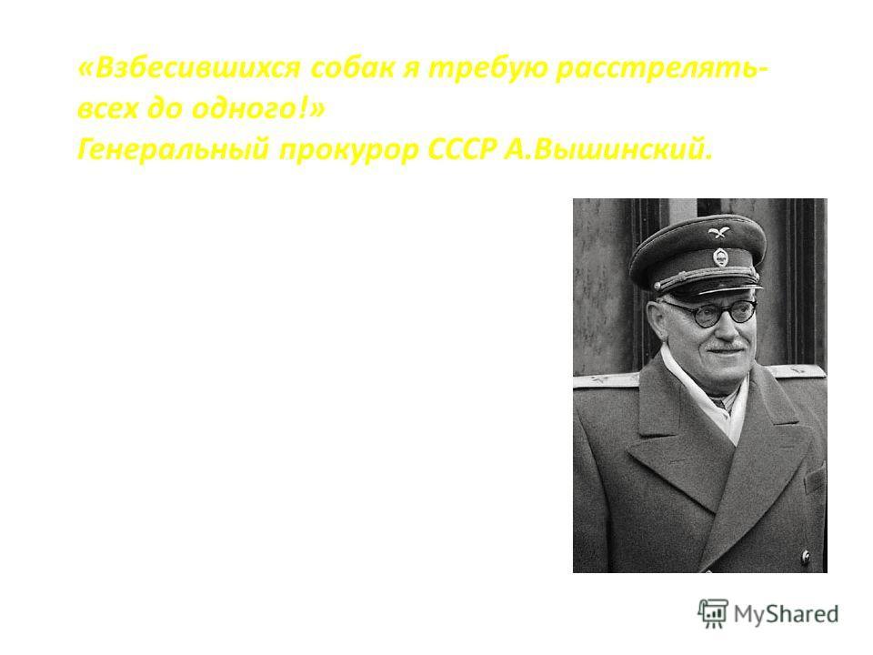«Взбесившихся собак я требую расстрелять- всех до одного!» Генеральный прокурор СССР А.Вышинский.
