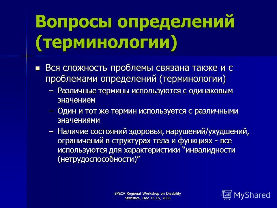 SPECA Regional Workshop on Disability Statistics, Dec 13-15, 2006 Вопросы определений (терминологии) Вся сложность проблемы связана также и с проблемами определений (терминологии) Вся сложность проблемы связана также и с проблемами определений (терми