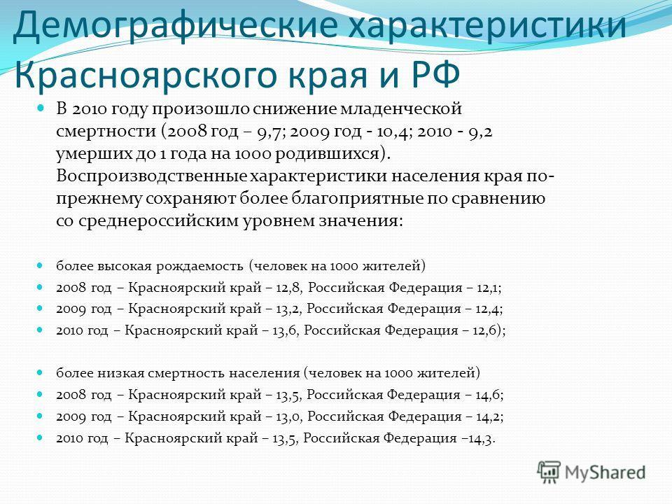Демографические характеристики Красноярского края и РФ В 2010 году произошло снижение младенческой смертности (2008 год – 9,7; 2009 год - 10,4; 2010 - 9,2 умерших до 1 года на 1000 родившихся). Воспроизводственные характеристики населения края по- пр
