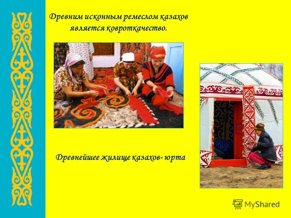 Древним исконным ремеслом казахов является ковроткачество. Древнейшее жилище казахов- юрта
