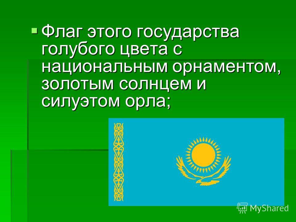 Флаг этого государства голубого цвета с национальным орнаментом, золотым солнцем и силуэтом орла; Флаг этого государства голубого цвета с национальным орнаментом, золотым солнцем и силуэтом орла;