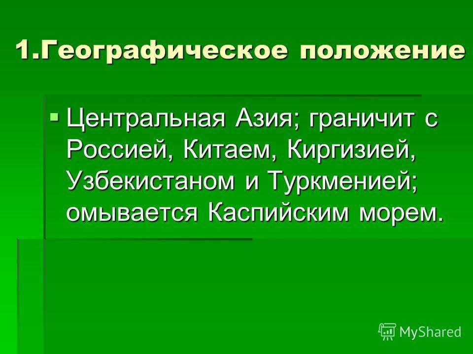 1. Географическое положение Центральная Азия; граничит с Россией, Китаем, Киргизией, Узбекистаном и Туркменией; омывается Каспийским морем. Центральная Азия; граничит с Россией, Китаем, Киргизией, Узбекистаном и Туркменией; омывается Каспийским морем