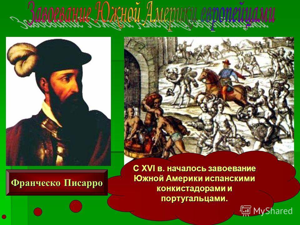 С XVI в. началось завоевание Южной Америки испанскими конкистадорами и португальцами. Франческо Писарро