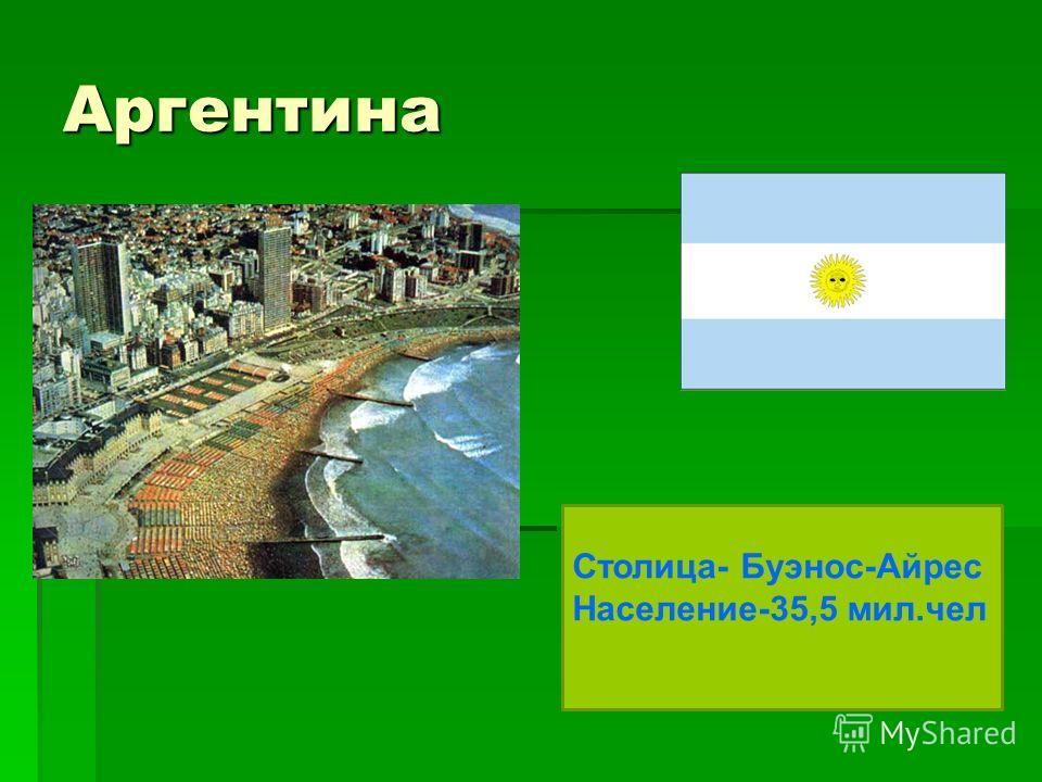 Аргентина Столица- Буэнос-Айрес Население-35,5 мил.чел