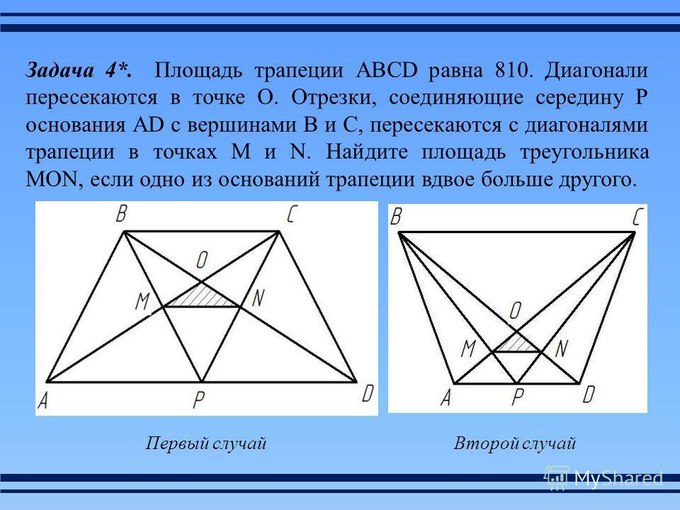 Задача 4*. Площадь трапеции ABCD равна 810. Диагонали пересекаются в точке О. Отрезки, соединяющие середину Р основания AD с вершинами В и С, пересекаются с диагоналями трапеции в точках М и N. Найдите площадь треугольника MON, если одно из оснований