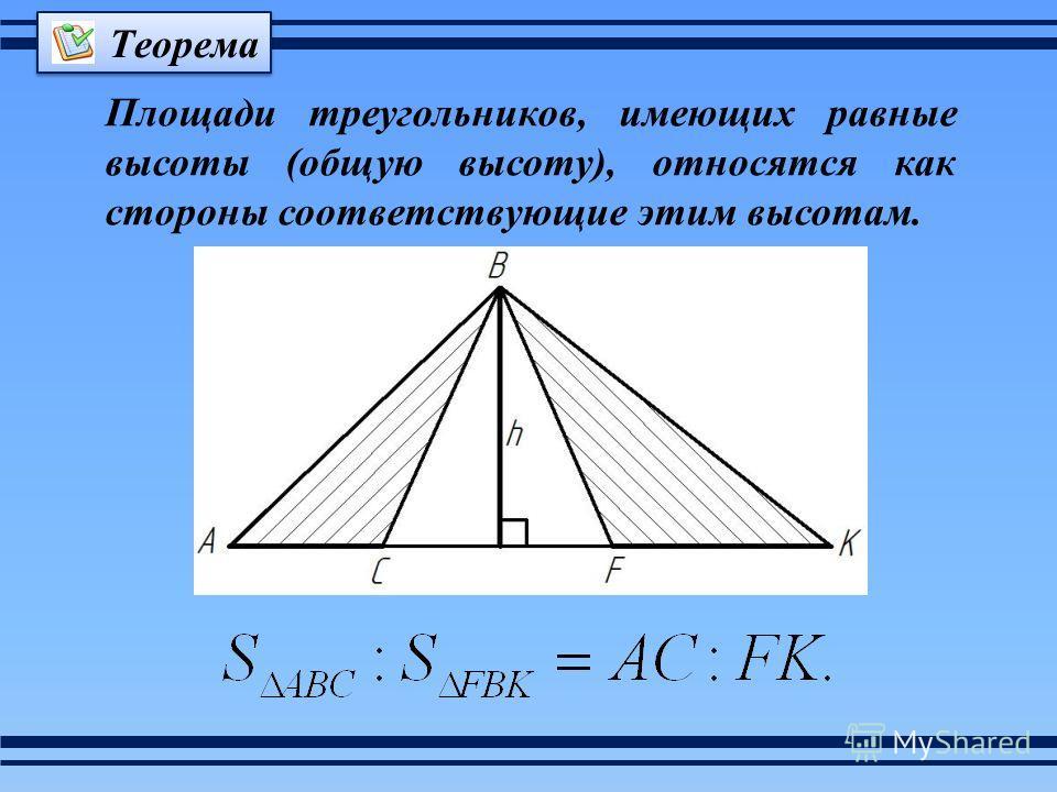Площади треугольников, имеющих равные высоты (общую высоту), относятся как стороны соответствующие этим высотам. Теорема