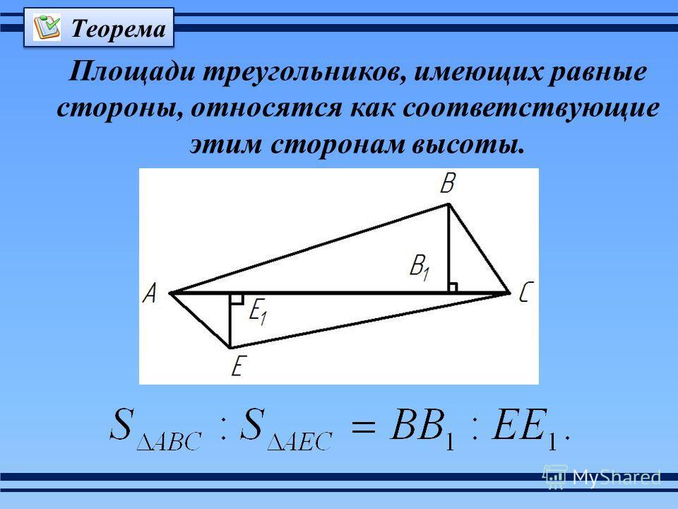 Площади треугольников, имеющих равные стороны, относятся как соответствующие этим сторонам высоты. Теорема