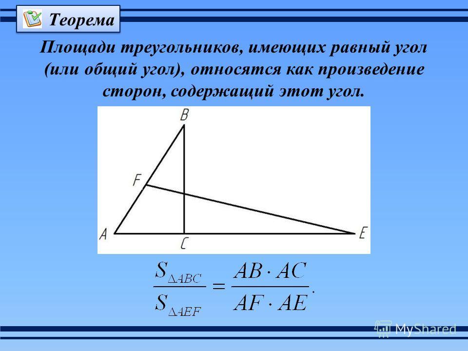 Площади треугольников, имеющих равный угол (или общий угол), относятся как произведение сторон, содержащий этот угол. Теорема