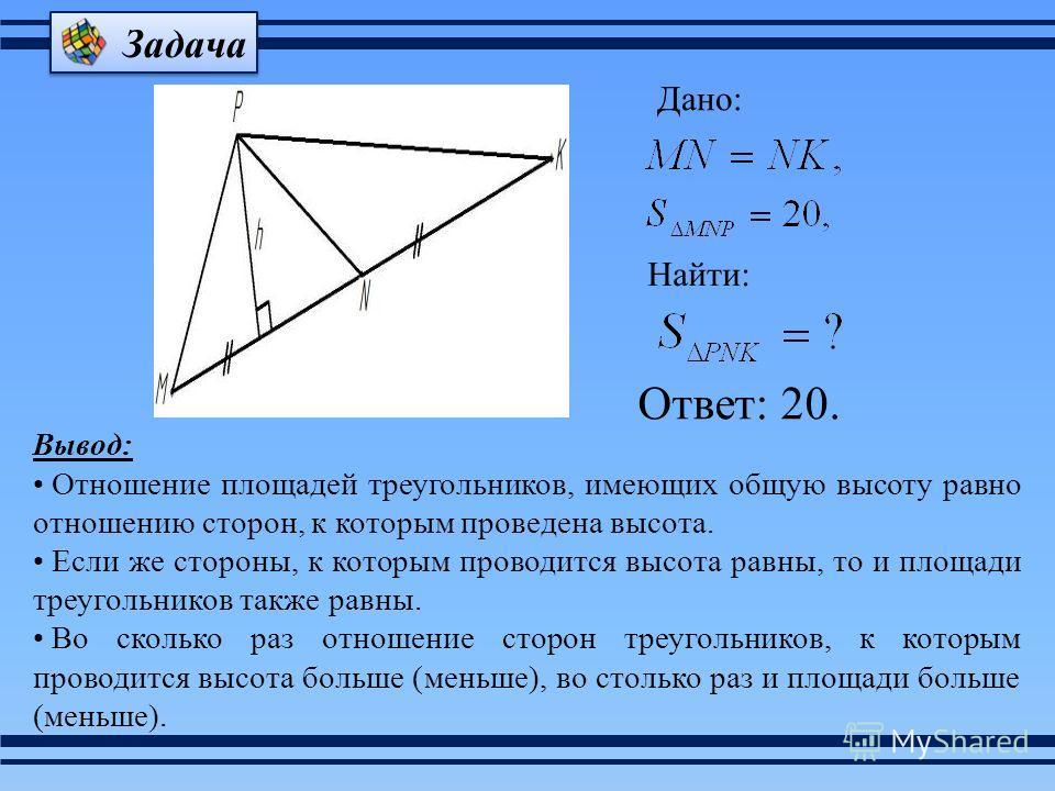 Дано: Найти: Ответ: 20. Вывод: Отношение площадей треугольников, имеющих общую высоту равно отношению сторон, к которым проведена высота. Если же стороны, к которым проводится высота равны, то и площади треугольников также равны. Во сколько раз отнош