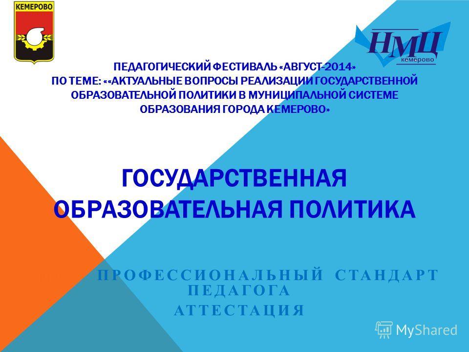 ПЕДАГОГИЧЕСКИЙ ФЕСТИВАЛЬ «АВГУСТ-2014» ПО ТЕМЕ: ««АКТУАЛЬНЫЕ ВОПРОСЫ РЕАЛИЗАЦИИ ГОСУДАРСТВЕННОЙ ОБРАЗОВАТЕЛЬНОЙ ПОЛИТИКИ В МУНИЦИПАЛЬНОЙ СИСТЕМЕ ОБРАЗОВАНИЯ ГОРОДА КЕМЕРОВО» ГОСУДАРСТВЕННАЯ ОБРАЗОВАТЕЛЬНАЯ ПОЛИТИКА ПРО ПРОФЕССИОНАЛЬНЫЙ СТАНДАРТ ПЕДАГ