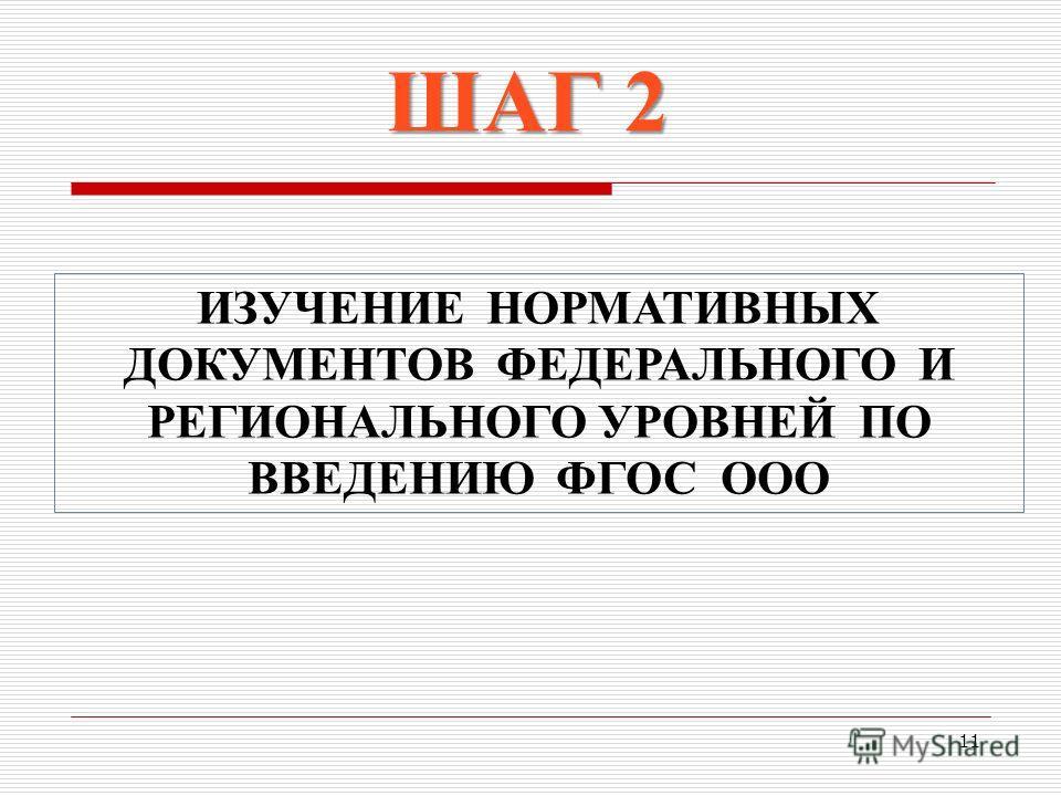 11 ШАГ 2 ИЗУЧЕНИЕ НОРМАТИВНЫХ ДОКУМЕНТОВ ФЕДЕРАЛЬНОГО И РЕГИОНАЛЬНОГО УРОВНЕЙ ПО ВВЕДЕНИЮ ФГОС ООО