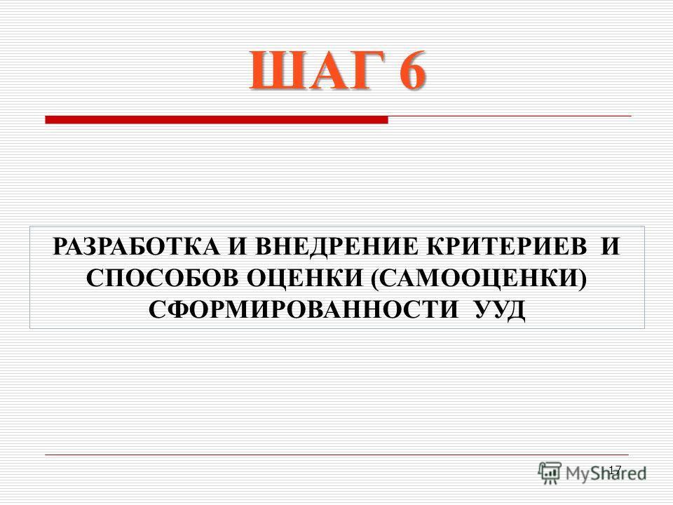 17 РАЗРАБОТКА И ВНЕДРЕНИЕ КРИТЕРИЕВ И СПОСОБОВ ОЦЕНКИ (САМООЦЕНКИ) СФОРМИРОВАННОСТИ УУД ШАГ 6