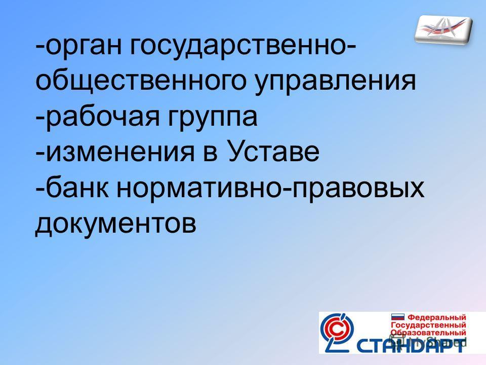 -орган государственно- общественного управления -рабочая группа -изменения в Уставе -банк нормативно-правовых документов