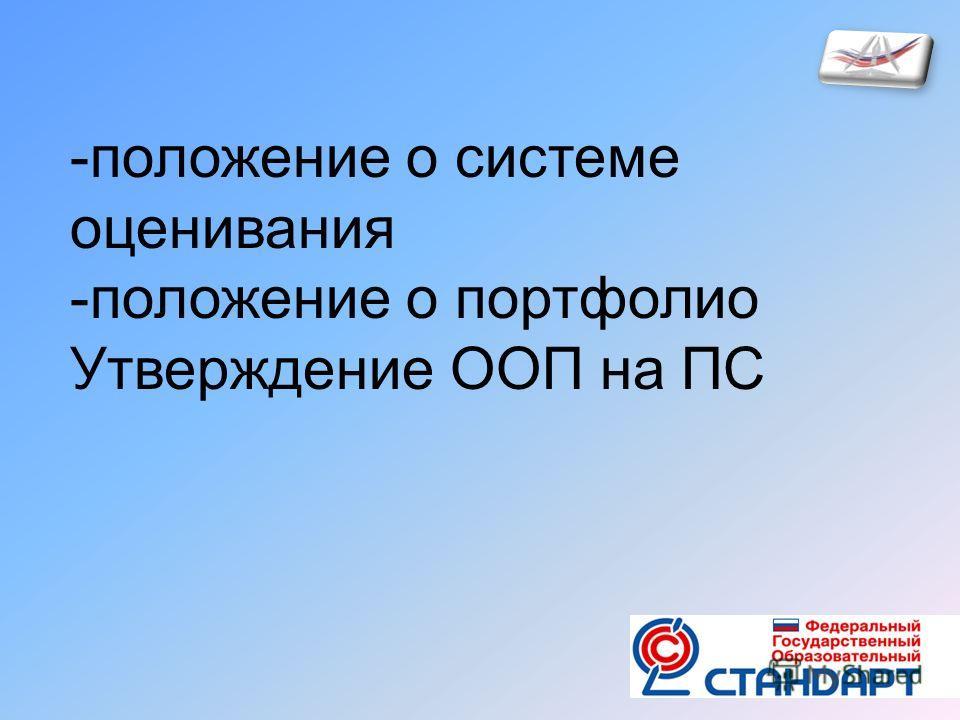 -положение о системе оценивания -положение о портфолио Утверждение ООП на ПС