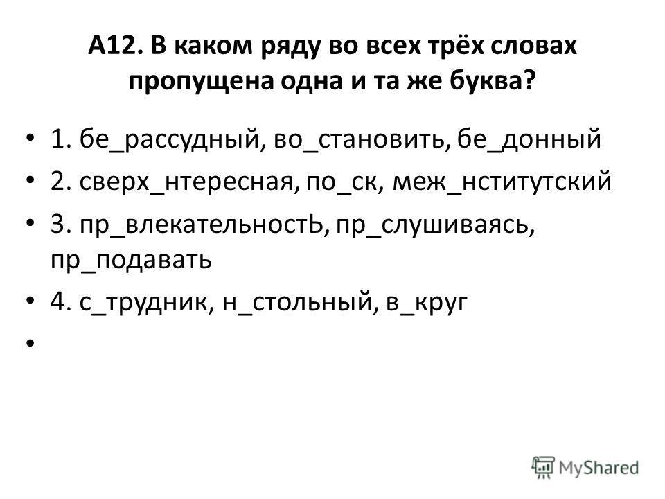 А12. В каком ряду во всех трёх словах пропущена одна и та же буква? 1. бе_рассадный, во_становить, бе_донный 2. сверх_интересная, по_ск, меж_институтский 3. пр_влекательностЬ, пр_вслушиваясь, пр_подавать 4. с_трудник, н_стольный, в_круг