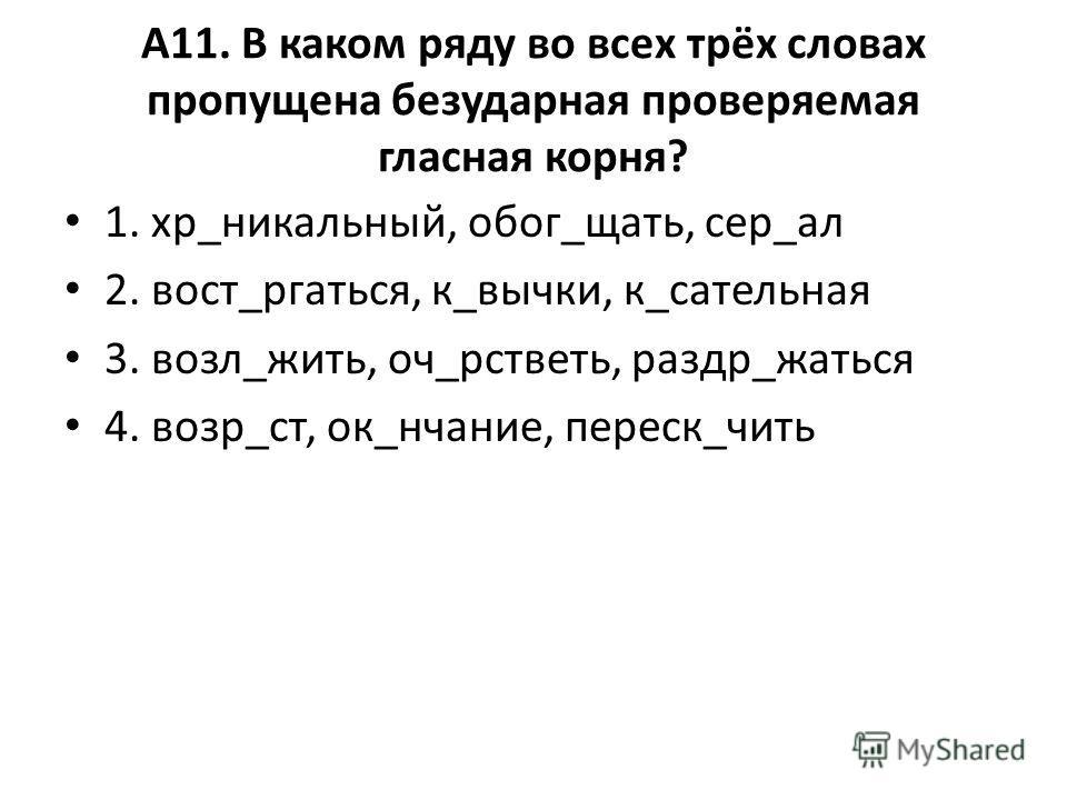 А11. В каком ряду во всех трёх словах пропущена безударная проверяемая гласная корня? 1. хр_уникальный, бог_чать, сер_ал 2. вост_ругаться, к_бычки, к_сательная 3. возле_жить, оч_рстветь, раздр_жаться 4. возр_ст, ок_нчание, переск_чить