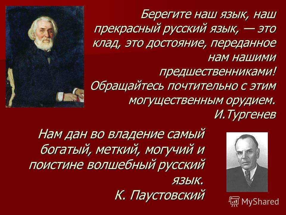 Нам дан во владение самый богатый, меткий, могучий и поистине волшебный русский язык. К. Паустовский Берегите наш язык, наш прекрасный русский язык, это клад, это достояние, переданное нам нашими предшественниками! Обращайтесь почтительно с этим могу
