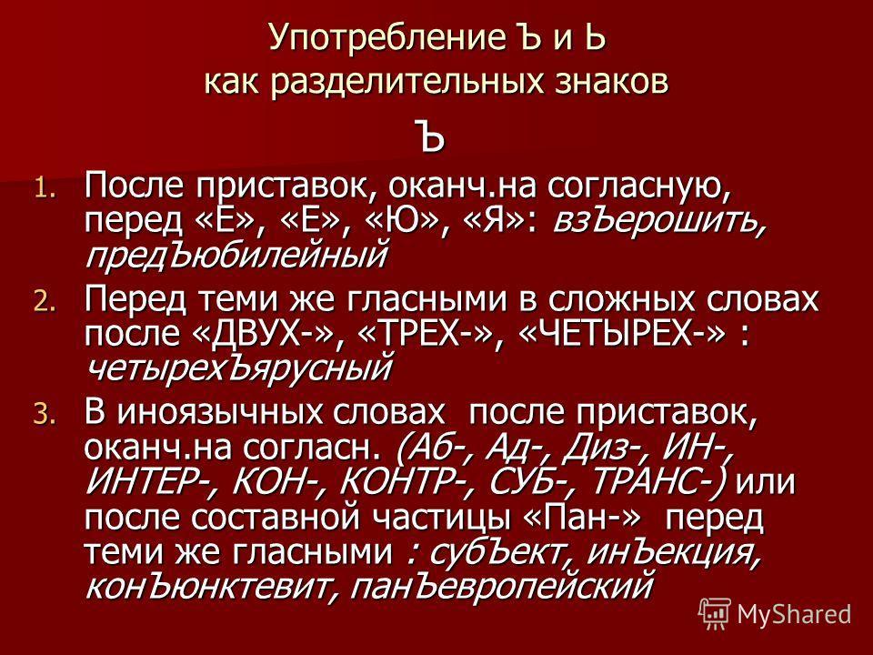 Употребление Ъ и Ь как разделительных знаков Ъ 1. После приставок, оканч.на согласную, перед «Е», «Е», «Ю», «Я»: вз Ъерошить, пред Ъюбилейный 2. Перед теми же гласными в сложных словах после «ДВУХ-», «ТРЕХ-», «ЧЕТЫРЕХ-» : четырех Ъярусный 3. В иноязы