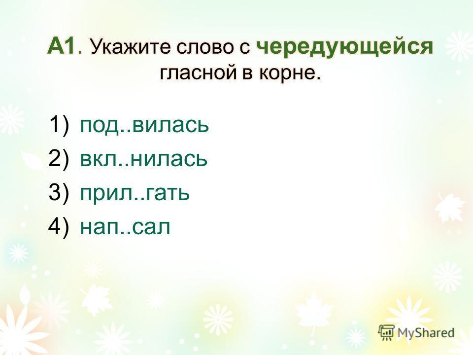 1)под..вилась 2)вкл..нилась 3)прил..гать 4)нап..сал