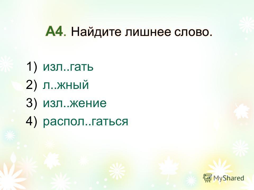1)изл..гать 2)л..жный 3)изл..жение 4)распол..гаться