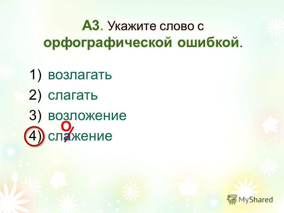 1)возлагать 2)слагать 3)возложение 4)слажение О