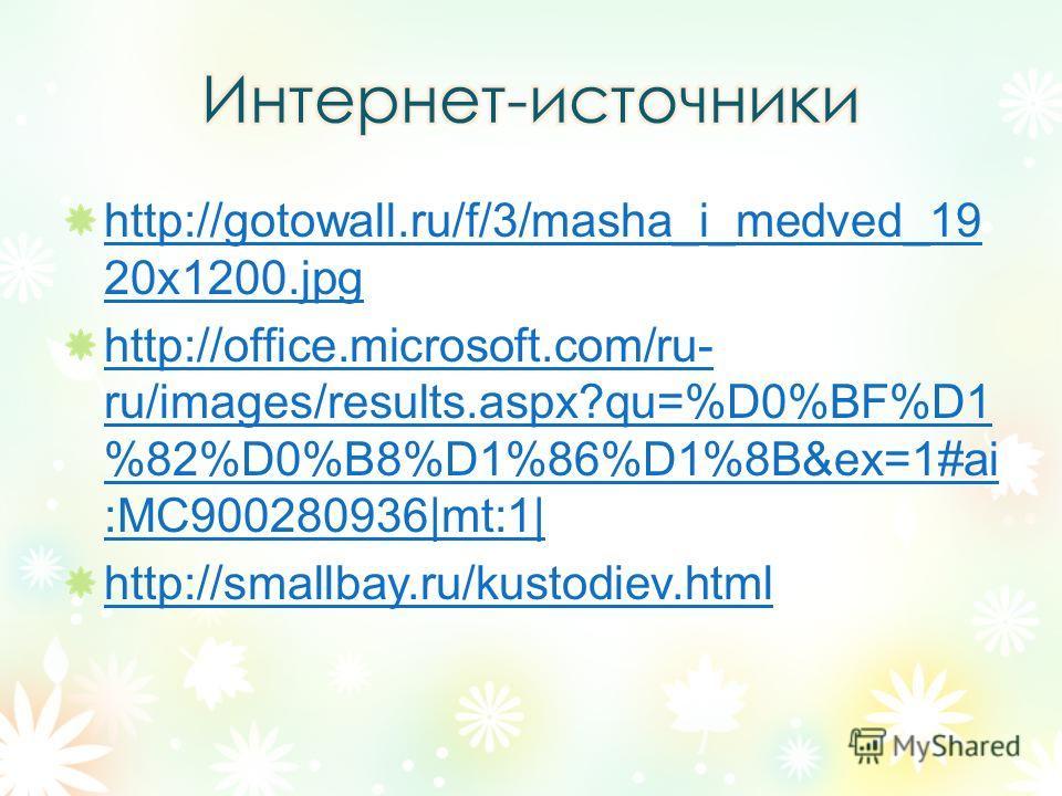 http://gotowall.ru/f/3/masha_i_medved_19 20x1200. jpg http://office.microsoft.com/ru- ru/images/results.aspx?qu=%D0%BF%D1 %82%D0%B8%D1%86%D1%8B&ex=1#ai :MC900280936 mt:1  http://smallbay.ru/kustodiev.html