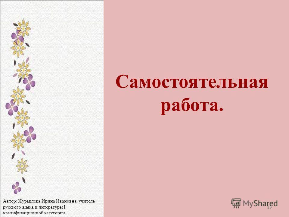 Самостоятельная работа. 15 Автор: Журавлёва Ирина Ивановна, учитель русского языка и литературы I квалификационной категории