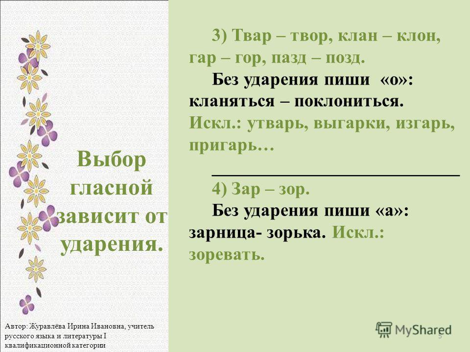 3) Твар – твор, клан – клон, гар – гор, пазд – позд. Без ударения пиши «о»: классссняться – полкосниться. Искл.: утвару, выгаруки, изгару, пригару… ___________________________ 4) Зар – зор. Без ударения пиши «а»: зарница- зорука. Искл.: зоревать. Выб