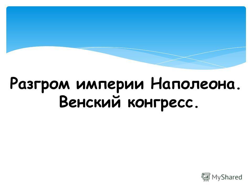 Разгром империи Наполеона. Венский конгресс.