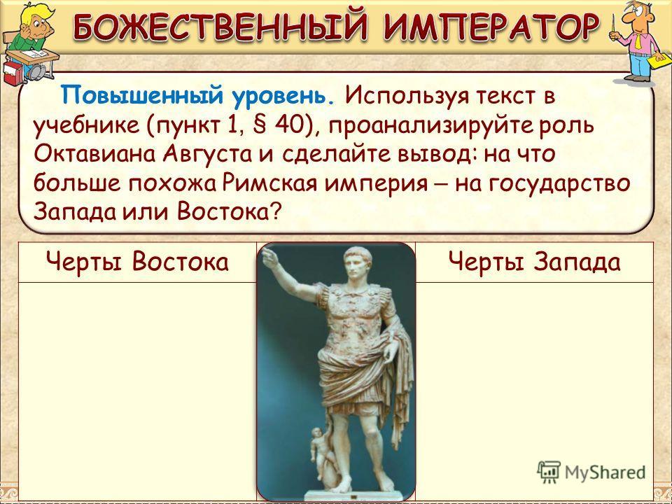 Повышенный уровень. Используя текст в учебнике (пункт 1, § 40), проанализируйте роль Октавиана Августа и сделайте вывод: на что больше похожа Римская империя – на государство Запада или Востока ? Черты Востока Черты Запада