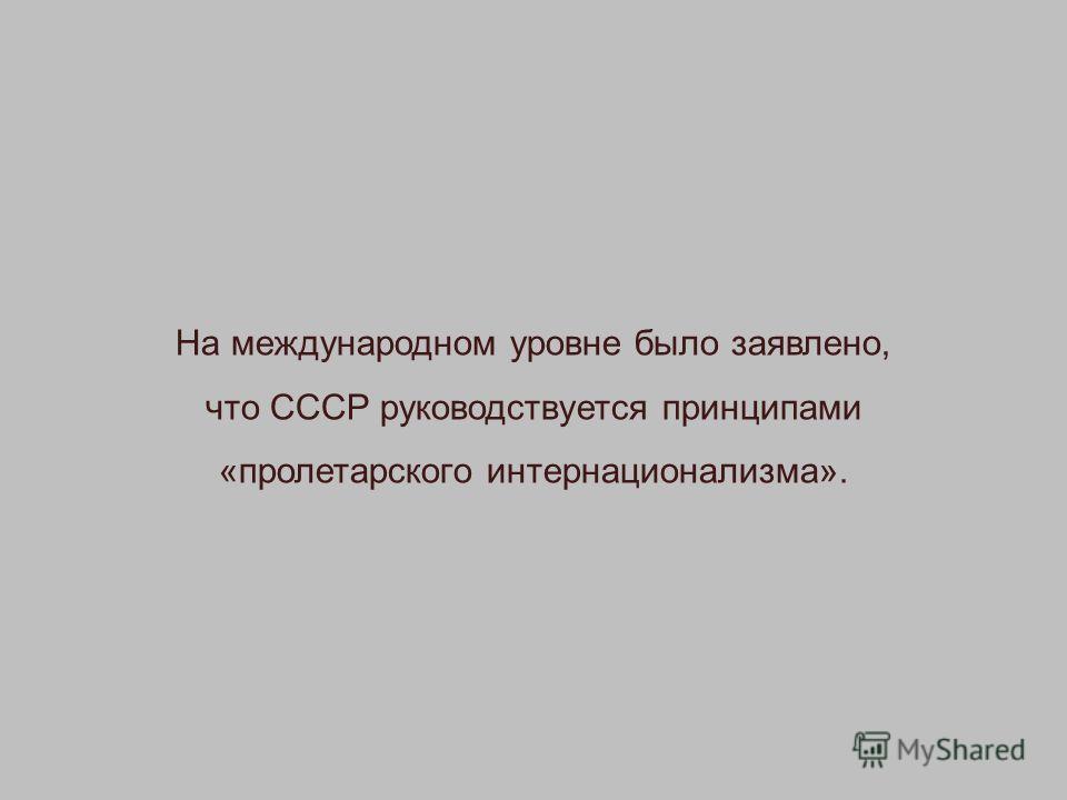 На международном уровне было заявлено, что СССР руководствуется принципами «пролетарского интернационализма».