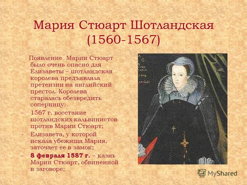 Мария Стюарт Шотландская (1560-1567) Появление Марии Стюарт было очень опасно для Елизаветы – шотландская королева предъявляла претензии на английский престол. Королева старалась обезвредить соперницу: -1567 г. восстание шотландских кальвинистов прот