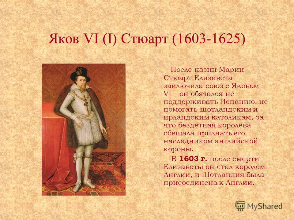 Яков VI (I) Стюарт (1603-1625) После казни Марии Стюарт Елизавета заключила союз с Яковом VI – он обязался не поддерживать Испанию, не помогать шотландским и ирландским католикам, за что бездетная королева обещала признать его наследником английской