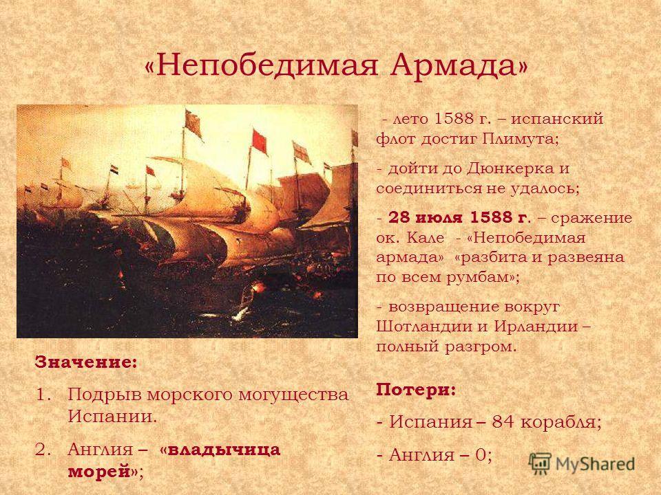 «Непобедимая Армада» - лето 1588 г. – испанский флот достиг Плимута; - дойти до Дюнкерка и соединиться не удалось; - 28 июля 1588 г. – сражение ок. Кале - «Непобедимая армада» «разбита и развеяна по всем румбам»; - возвращение вокруг Шотландии и Ирла