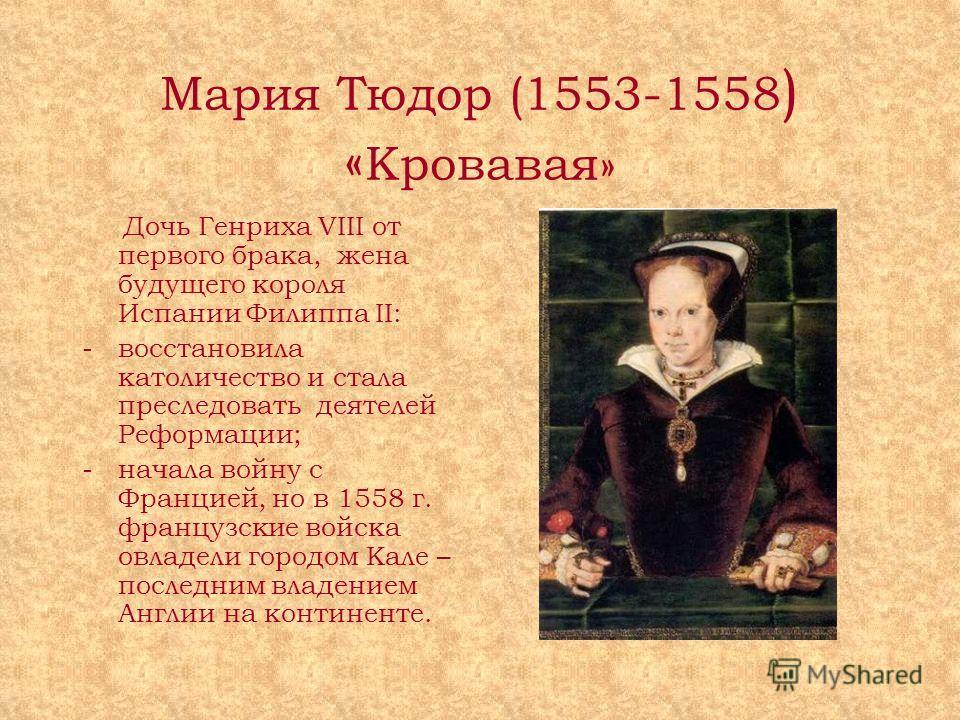 Мария Тюдор (1553-1558 ) « Кровавая» Дочь Генриха VIII от первого брака, жена будущего короля Испании Филиппа II: -восстановила католичество и стала преследовать деятелей Реформации; - начала войну с Францией, но в 1558 г. французские войска овладели