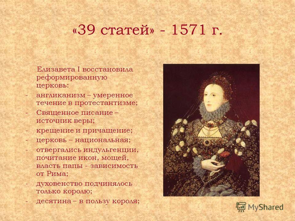 «39 статей» - 1571 г. Елизавета I восстановила реформированную церковь: -англиканизм – умеренное течение в протестантизме; -Священное писание – источник веры; -крещение и причащение; -церковь – национальная; -отвергались индульгенции, почитание икон,