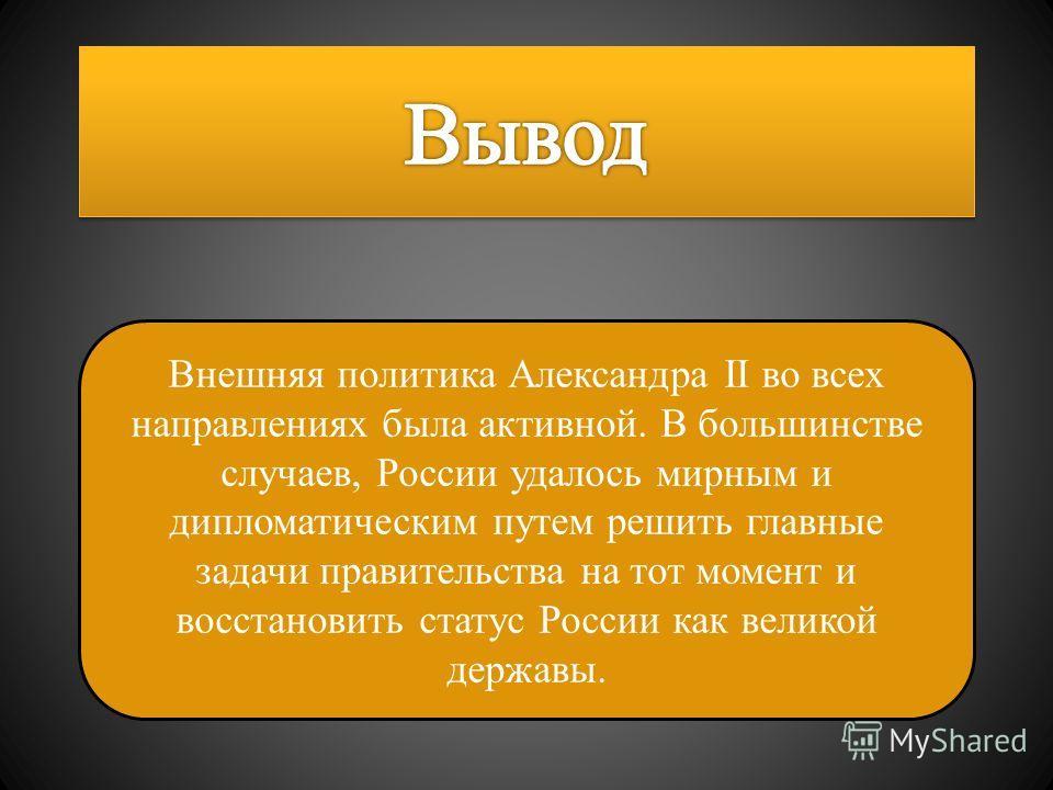 Внешняя политика Александра II во всех направлениях была активной. В большинстве случаев, России удалось мирным и дипломатическим путем решить главные задачи правительства на тот момент и восстановить статус России как великой державы.